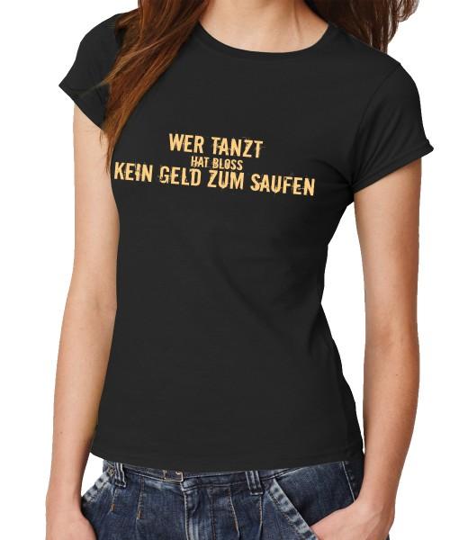 -- Wer tanzt hat nur kein Geld zum saufen! -- Girls T-Shirt